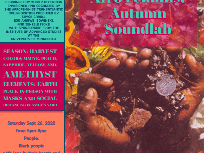 AfroFeminist Autumn Soundlab. Join us in a late afternoon of sacred sharing through healing sound, rest, art, play, and being with other African-ascendant people in safety and peace. This is a first in a series of seasonal community offerings envisioned and organized by The Afrofeminist Transatlantic Collaboration produced by Sayge Caroll, Ego Ahaiwe-Sowinski, and Zenzele Isoke with sponsorhip from the Institute of Advanced Studies at the University of Minnesota. Season: Harvest; Colors: mauve, peach, sapphire, yellow, and amethyst; Elements: earth; Place: in-person with masks and social distancing in Sayge's Yard. Saturday, September 26, 2020 from 5pm-8pm; People: Black people with love in their hearts and art in their spirits.